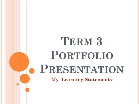 T ERM 3 P ORTFOLIO P RESENTATION My Learning Statements.