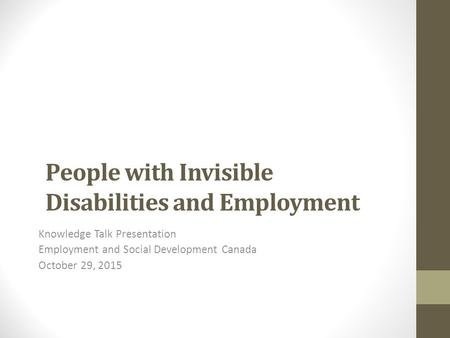 People with Invisible Disabilities and Employment Knowledge Talk Presentation Employment and Social Development Canada October 29, 2015.