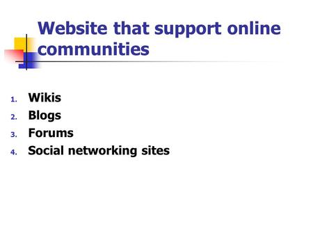 Website that support online communities 1. Wikis 2. Blogs 3. Forums 4. Social networking sites.