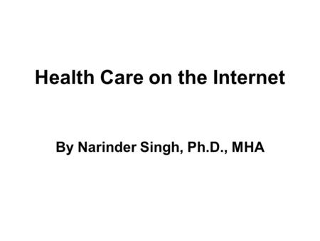 Health Care on the Internet By Narinder Singh, Ph.D., MHA.