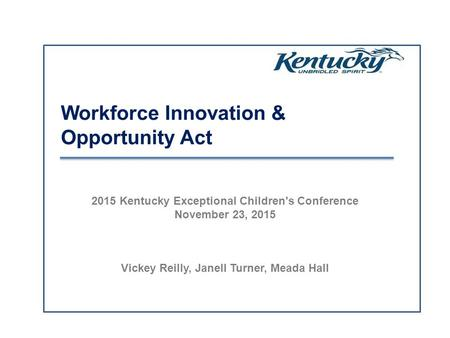 Workforce Innovation & Opportunity Act 2015 Kentucky Exceptional Children's Conference November 23, 2015 Vickey Reilly, Janell Turner, Meada Hall.