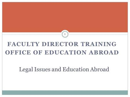 FACULTY DIRECTOR TRAINING OFFICE OF EDUCATION ABROAD 1 Legal Issues and Education Abroad.