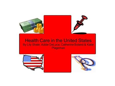 Health Care in the United States By Lily Shale, Addie DeLuca, Catherine Boland & Katie Plageman.