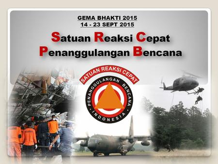 GEMA BHAKTI 2015 14 - 23 SEPT 2015. Directive of President of RI during Cabinet Session on 5 November 2009 Forming a stand-by force for Disaster Management,