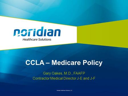 CCLA – Medicare Policy Gary Oakes, M.D., FAAFP Contractor Medical Director J-E and J-F.