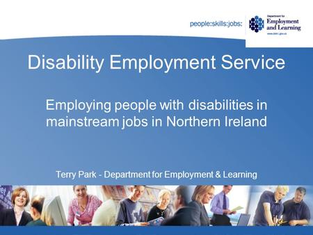Disability Employment Service Employing people with disabilities in mainstream jobs in Northern Ireland Terry Park - Department for Employment & Learning.
