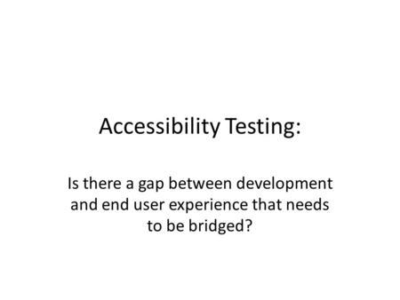Accessibility Testing: Is there a gap between development and end user experience that needs to be bridged?