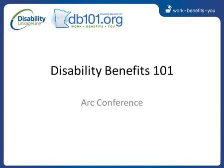 Disability Benefits 101 Arc Conference. Work Provides More money and greater economic freedom Social interaction and developing relationships Sense of.