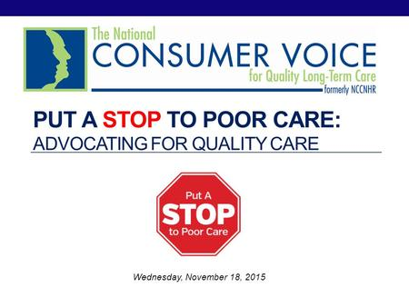 PUT A STOP TO POOR CARE: ADVOCATING FOR QUALITY CARE Wednesday, November 18, 2015.