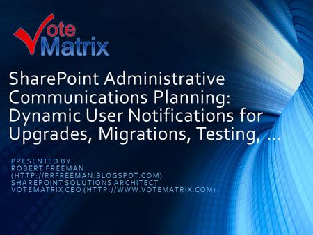SharePoint Administrative Communications Planning: Dynamic User Notifications for Upgrades, Migrations, Testing, … PRESENTED BY ROBERT FREEMAN (HTTP://RRFREEMAN.BLOGSPOT.COM)