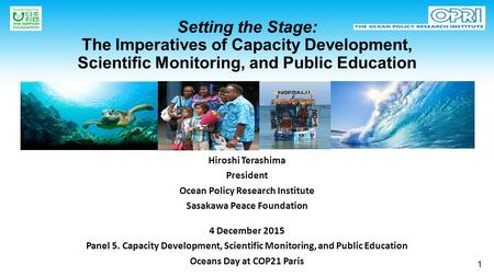 Setting the Stage: The Imperatives of Capacity Development, Scientific Monitoring, and Public Education Hiroshi Terashima President Ocean Policy Research.