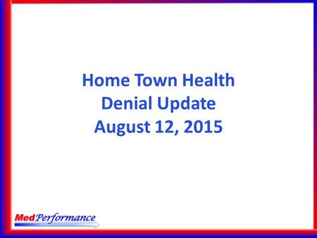 Home Town Health Denial Update August 12, 2015. Agenda Latest on Estimated Denials 2016 OPPS Proposed Rule MedPerformance iMAD 2.