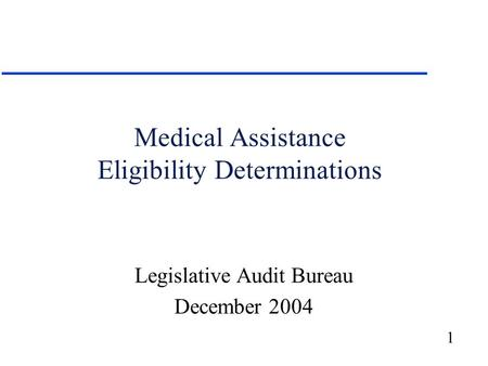 1 Medical Assistance Eligibility Determinations Legislative Audit Bureau December 2004.