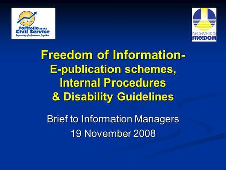 Freedom of Information- E-publication schemes, Internal Procedures & Disability Guidelines Brief to Information Managers 19 November 2008.