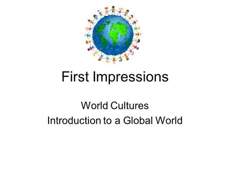 First Impressions World Cultures Introduction to a Global World.