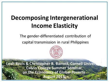 Decomposing Intergenerational Income Elasticity The gender-differentiated contribution of capital transmission in rural Philippines Leah Bevis & Christopher.