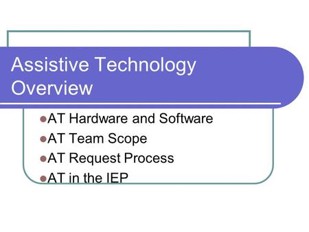 Assistive Technology Overview AT Hardware and Software AT Team Scope AT Request Process AT in the IEP.