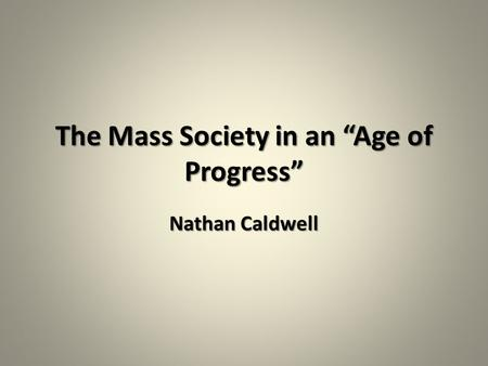 "The Mass Society <strong>in</strong> an ""Age of Progress"" Nathan Caldwell."