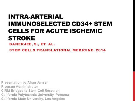 INTRA-ARTERIAL IMMUNOSELECTED CD34+ STEM CELLS FOR ACUTE ISCHEMIC STROKE BANERJEE, S., ET. AL. STEM CELLS TRANSLATIONAL MEDICINE. 2014 Presentation by.