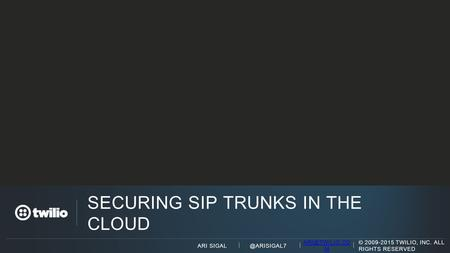 @ARISIGAL7 M © 2009-2015 TWILIO, INC. ALL RIGHTS RESERVED ARI SIGAL SECURING SIP TRUNKS IN THE CLOUD.