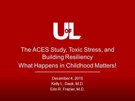 The ACES Study, Toxic Stress, and Building Resiliency What Happens in Childhood Matters! December 4, 2015 Kelly L. Dauk, M.D. Erin R. Frazier, M.D.