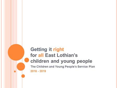 Getting it right for all East Lothian's children and young people The Children and Young People's Service Plan 2016 - 2019.