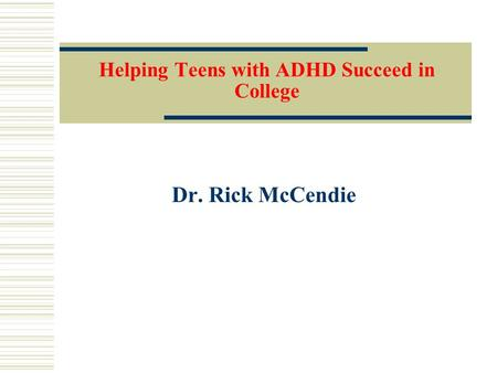 Helping Teens with ADHD Succeed in College Dr. Rick McCendie.