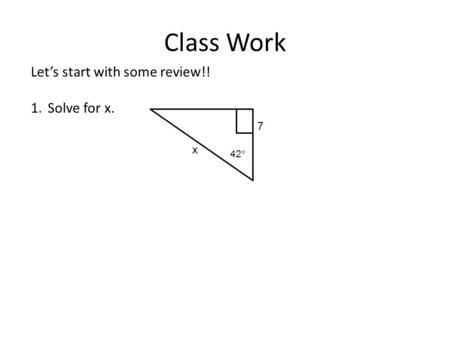 Class Work Let's start with some review!! 1.Solve for x. x 7 42 