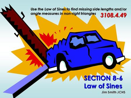 SECTION 8-6 Law of Sines Jim Smith JCHS 3108.4.49 Use the Law of Sines to find missing side lengths and/or angle measures in non-right triangles.