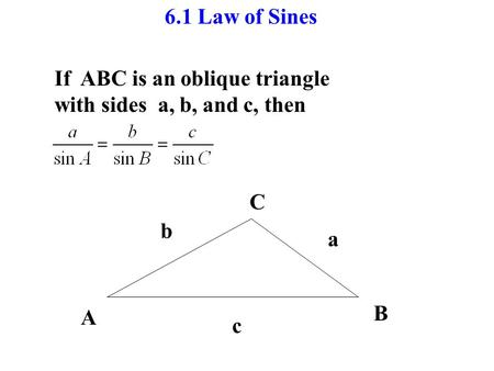 6.1 Law of Sines If ABC is an oblique triangle with sides a, b, and c, then A B C c b a.