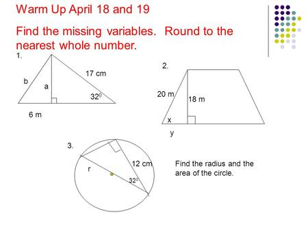 A 17 cm 32 0 1. Warm Up April 18 and 19 Find the missing variables. Round to the nearest whole number. 20 m x 18 m 6 m b 2. y 12 cm 32 0 r Find the radius.