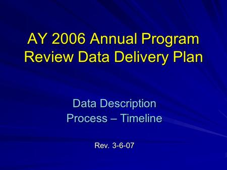 AY 2006 Annual Program Review Data Delivery Plan Data Description Process – Timeline Rev. 3-6-07.