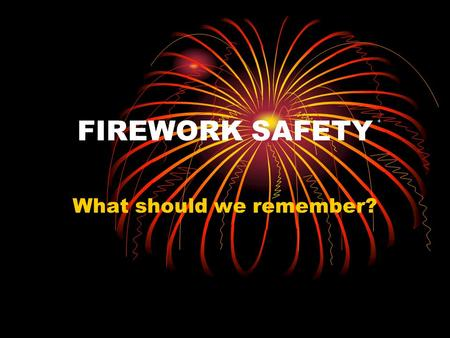 FIREWORK SAFETY What should we remember? The Firework Code Keep fireworks in a closed box Follow the instructions for lighting them very carefully Light.