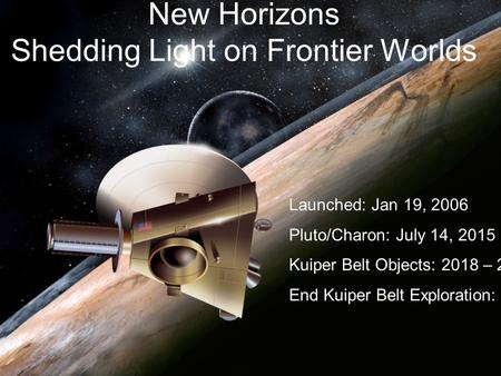 New Horizons Shedding Light on Frontier Worlds Launched: Jan 19, 2006 Pluto/Charon: July 14, 2015 Kuiper Belt Objects: 2018 – 2022 End Kuiper Belt Exploration: