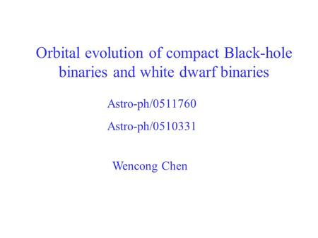 Orbital evolution of compact Black-hole binaries and white dwarf binaries Wencong Chen Astro-ph/0511760 Astro-ph/0510331.