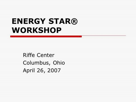 ENERGY STAR® WORKSHOP Riffe Center Columbus, Ohio April 26, 2007.