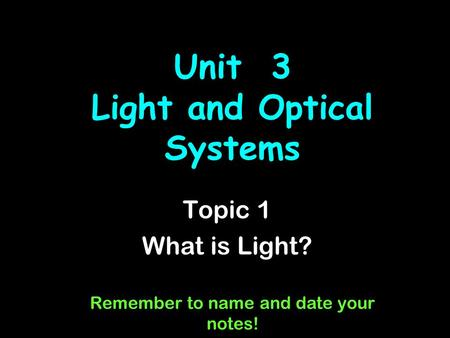 Unit 3 Light and Optical Systems Topic 1 What is Light? Remember to name and date your notes!