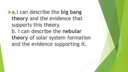  a.I can describe the big bang theory and the evidence that supports this theory. b. I can describe the nebular theory of solar system formation and the.