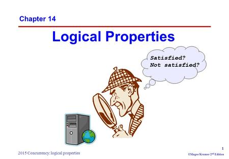 2015 Concurrency: logical properties 1 ©Magee/Kramer 2 nd Edition Chapter 14 Logical Properties Satisfied? Not satisfied?