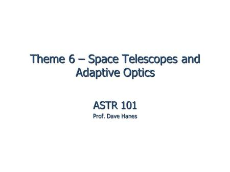 Theme 6 – Space Telescopes and Adaptive Optics ASTR 101 Prof. Dave Hanes.