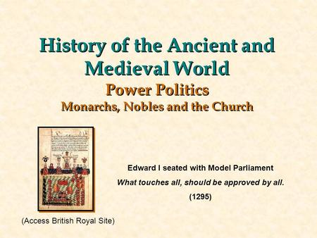 History of the Ancient and Medieval World Power Politics Monarchs, Nobles and the Church Edward I seated with Model Parliament What touches all, should.