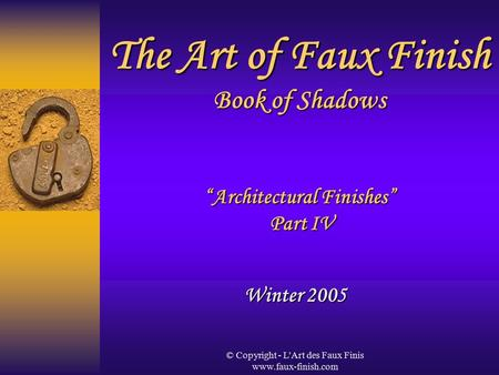 "© Copyright - L'Art des Faux Finis www.faux-finish.com The Art of Faux Finish Book of Shadows ""Architectural Finishes"" Part IV Winter 2005."