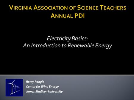 Electricity Basics: An Introduction to Renewable Energy Remy Pangle Center for Wind Energy James Madison University.