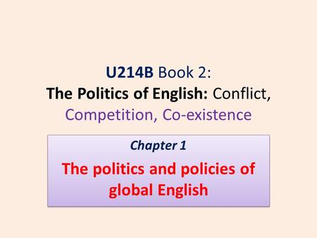 U214B Book 2: The Politics of English: Conflict, Competition, Co-existence Chapter 1 The politics and policies of global English Chapter 1 The politics.