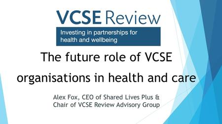 The future role of VCSE organisations in health and care Alex Fox, CEO of Shared Lives Plus & Chair of VCSE Review Advisory Group.