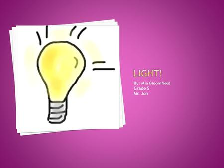 By: Mia Bloomfield Grade 5 Mr. Jon.  1. How is light made  2. Does all living things need light  3. Who created the first light bulb  4. How does.