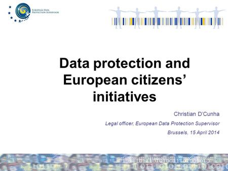 Data protection and European citizens' initiatives Christian D'Cunha Legal officer, European Data Protection Supervisor Brussels, 15 April 2014.
