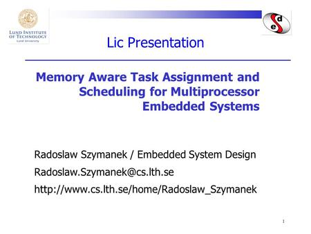 1 Lic Presentation Memory Aware Task Assignment and Scheduling for Multiprocessor Embedded Systems Radoslaw Szymanek / Embedded System Design