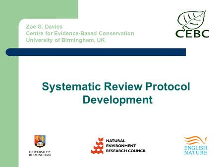 Zoe G. Davies Centre for Evidence-Based Conservation University of Birmingham, UK Systematic Review Protocol Development.