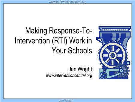 Www.interventioncentral.org Jim Wright Making Response-To- Intervention (RTI) Work in Your Schools Jim Wright www.interventioncentral.org.